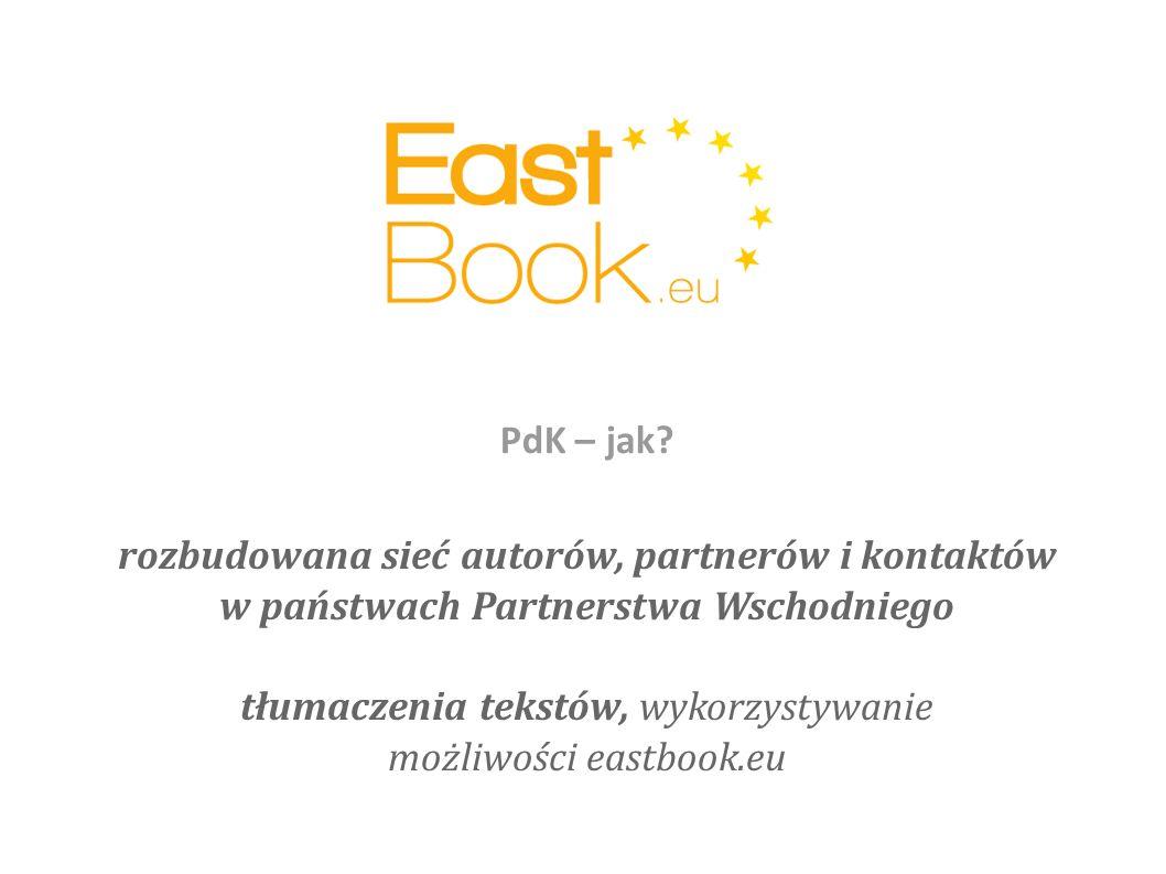 rozbudowana sieć autorów, partnerów i kontaktów w państwach Partnerstwa Wschodniego tłumaczenia tekstów, wykorzystywanie możliwości eastbook.eu PdK – jak?