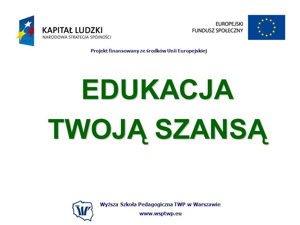 Wyższa Szkoła Pedagogiczna TWP w Warszawie www.wsptwp.eu Projekt finansowany ze środków Unii Europejskiej EDUKACJA TWOJĄ SZANSĄ