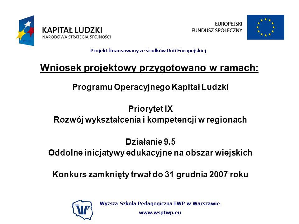 Wyższa Szkoła Pedagogiczna TWP w Warszawie www.wsptwp.eu Projekt finansowany ze środków Unii Europejskiej Wniosek projektowy przygotowano w ramach: Programu Operacyjnego Kapitał Ludzki Priorytet IX Rozwój wykształcenia i kompetencji w regionach Działanie 9.5 Oddolne inicjatywy edukacyjne na obszar wiejskich Konkurs zamknięty trwał do 31 grudnia 2007 roku