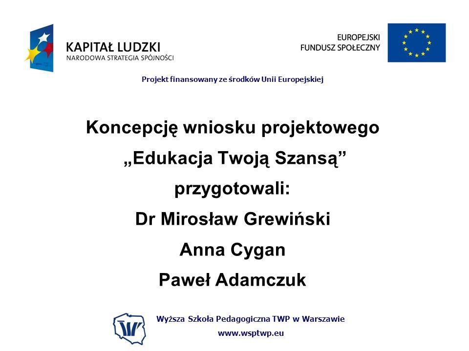 Wyższa Szkoła Pedagogiczna TWP w Warszawie www.wsptwp.eu Projekt finansowany ze środków Unii Europejskiej Koncepcję wniosku projektowego Edukacja Twoją Szansą przygotowali: Dr Mirosław Grewiński Anna Cygan Paweł Adamczuk