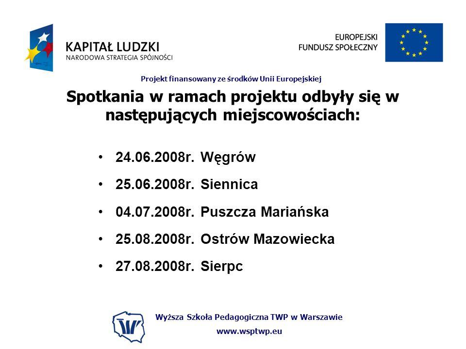 Wyższa Szkoła Pedagogiczna TWP w Warszawie www.wsptwp.eu Projekt finansowany ze środków Unii Europejskiej Spotkania w ramach projektu odbyły się w następujących miejscowościach: 24.06.2008r.