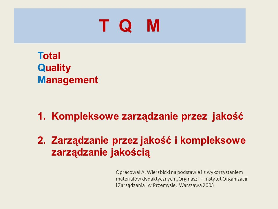 T Q M Total Quality Management 1. Kompleksowe zarządzanie przez jakość 2. Zarządzanie przez jakość i kompleksowe zarządzanie jakością Opracował A. Wie
