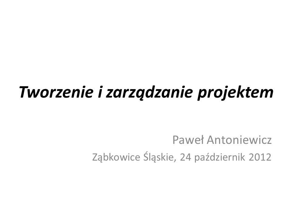 Tworzenie i zarządzanie projektem Paweł Antoniewicz Ząbkowice Śląskie, 24 październik 2012