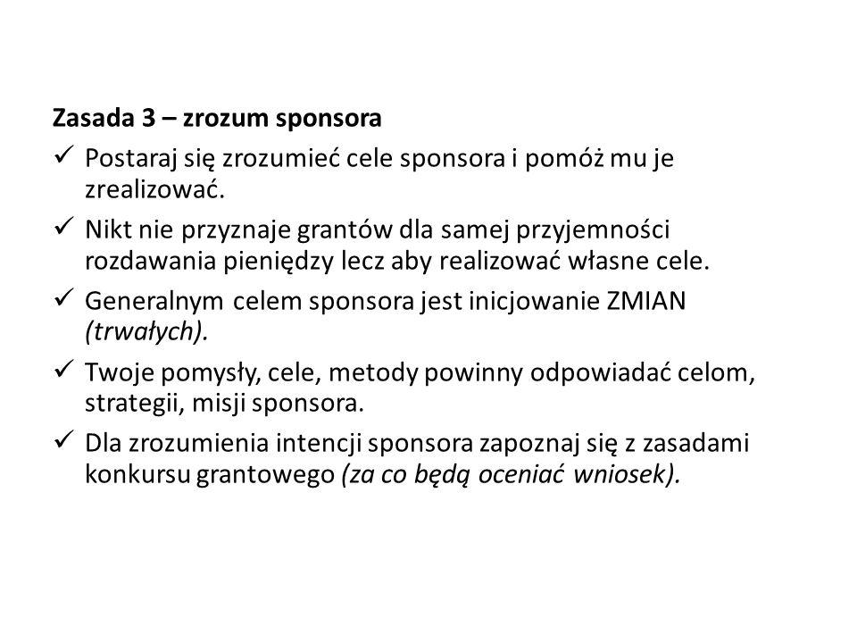 Zasada 3 – zrozum sponsora Postaraj się zrozumieć cele sponsora i pomóż mu je zrealizować. Nikt nie przyznaje grantów dla samej przyjemności rozdawani