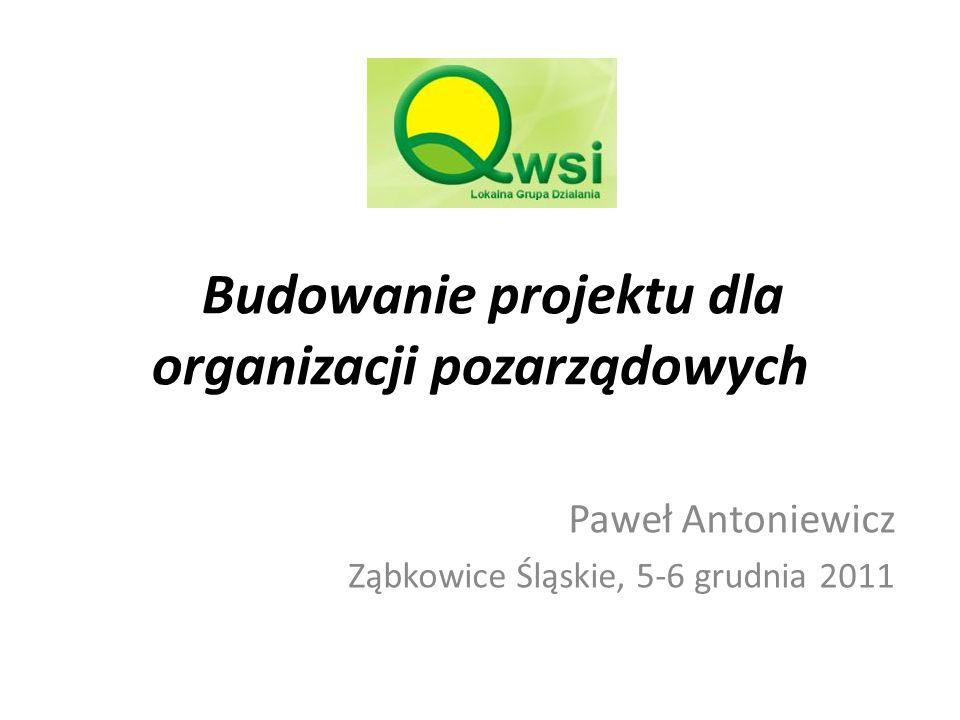 Budowanie projektu dla organizacji pozarządowych Paweł Antoniewicz Ząbkowice Śląskie, 5-6 grudnia 2011
