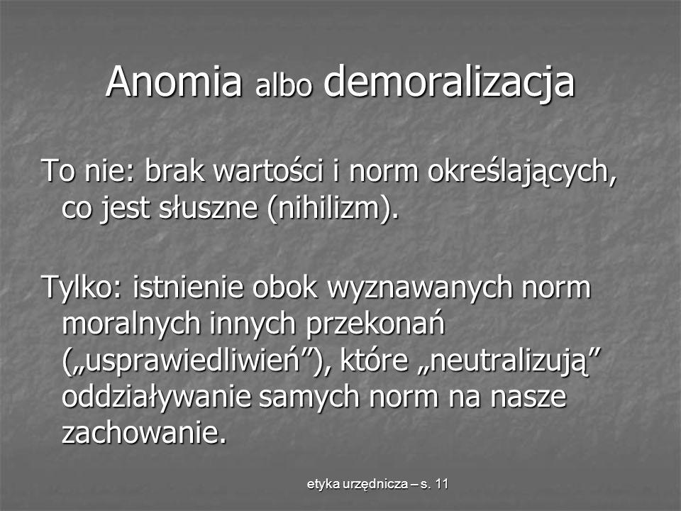 etyka urzędnicza – s. 11 Anomia albo demoralizacja To nie: brak wartości i norm określających, co jest słuszne (nihilizm). Tylko: istnienie obok wyzna