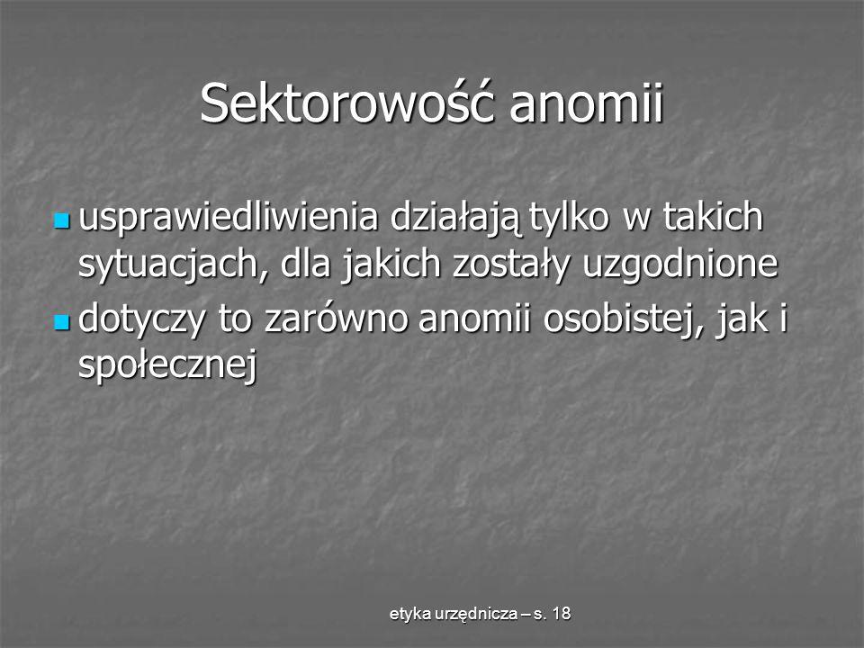 etyka urzędnicza – s. 18 Sektorowość anomii usprawiedliwienia działają tylko w takich sytuacjach, dla jakich zostały uzgodnione usprawiedliwienia dzia