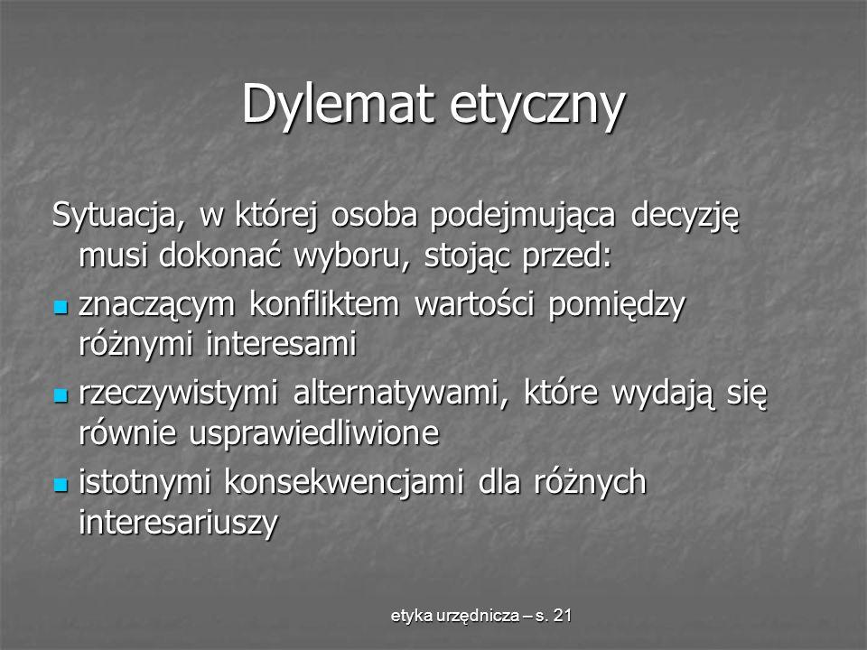 etyka urzędnicza – s. 21 Dylemat etyczny Sytuacja, w której osoba podejmująca decyzję musi dokonać wyboru, stojąc przed: znaczącym konfliktem wartości