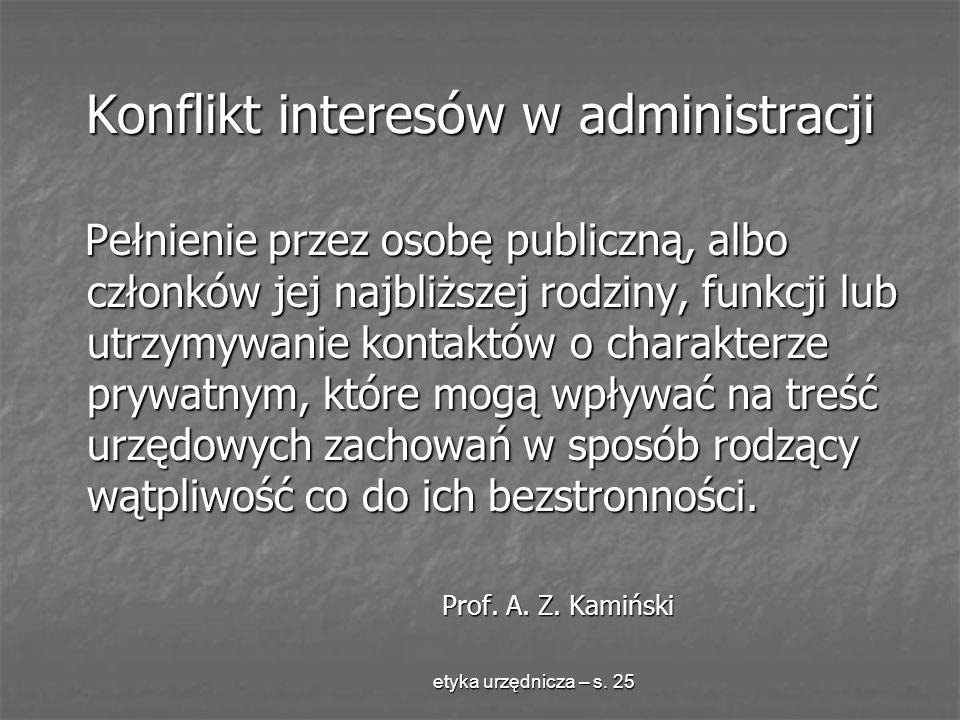 etyka urzędnicza – s. 25 Konflikt interesów w administracji Pełnienie przez osobę publiczną, albo członków jej najbliższej rodziny, funkcji lub utrzym