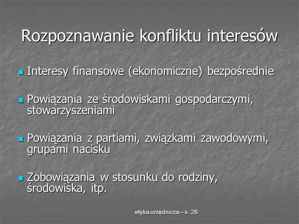 etyka urzędnicza – s. 26 Rozpoznawanie konfliktu interesów Interesy finansowe (ekonomiczne) bezpośrednie Interesy finansowe (ekonomiczne) bezpośrednie