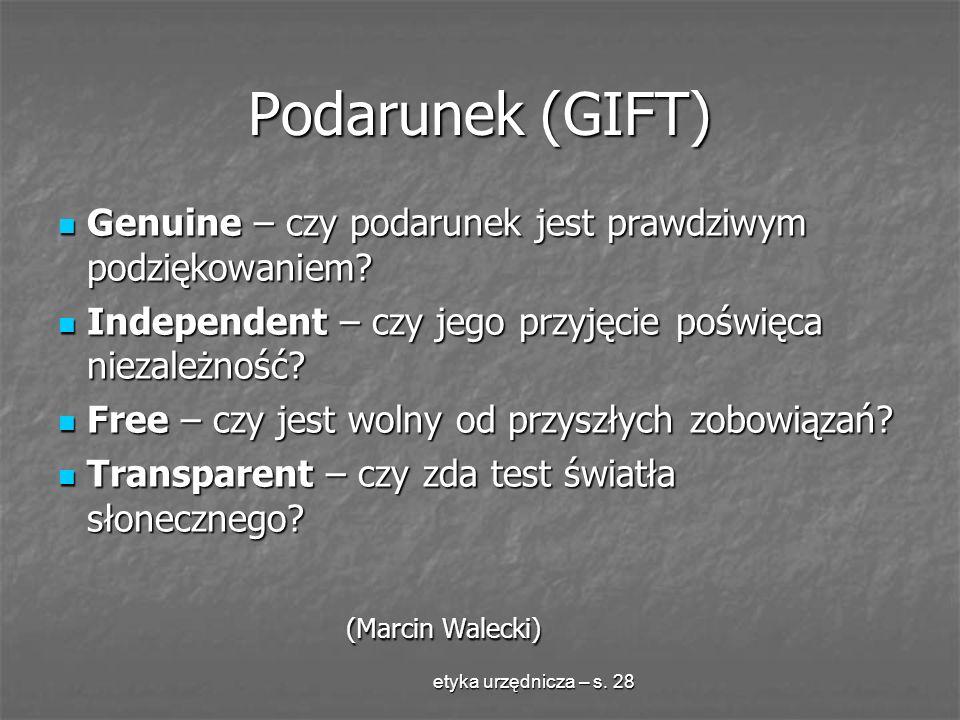 etyka urzędnicza – s. 28 Podarunek (GIFT) Genuine – czy podarunek jest prawdziwym podziękowaniem? Genuine – czy podarunek jest prawdziwym podziękowani