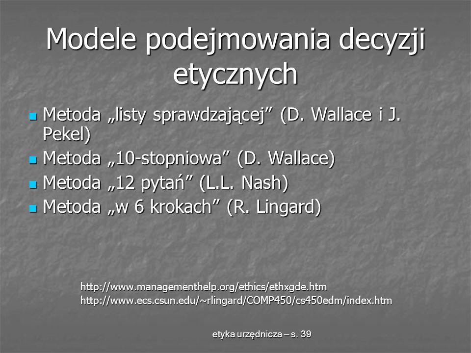 etyka urzędnicza – s. 39 Modele podejmowania decyzji etycznych Metoda listy sprawdzającej (D. Wallace i J. Pekel) Metoda listy sprawdzającej (D. Walla