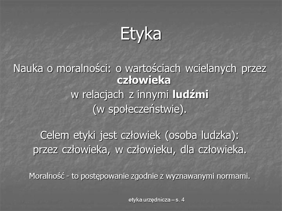 etyka urzędnicza – s. 4 Etyka Nauka o moralności: o wartościach wcielanych przez człowieka w relacjach z innymi ludźmi (w społeczeństwie). Celem etyki