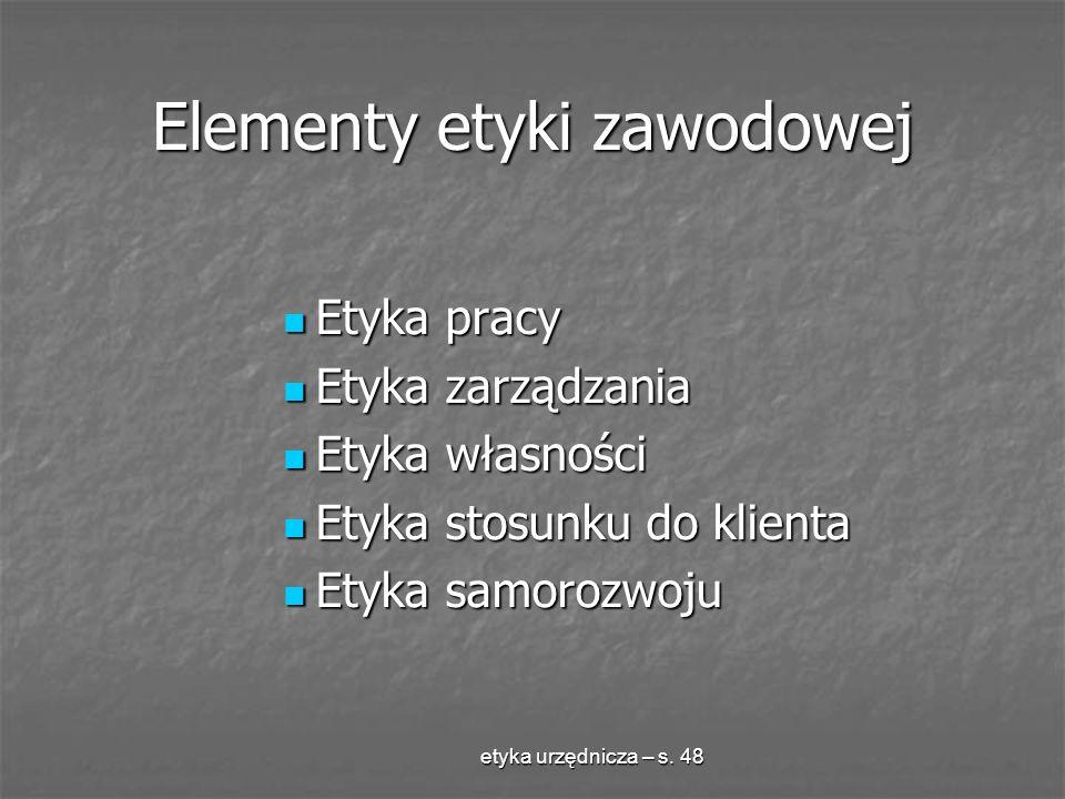 etyka urzędnicza – s. 48 Elementy etyki zawodowej Etyka pracy Etyka pracy Etyka zarządzania Etyka zarządzania Etyka własności Etyka własności Etyka st