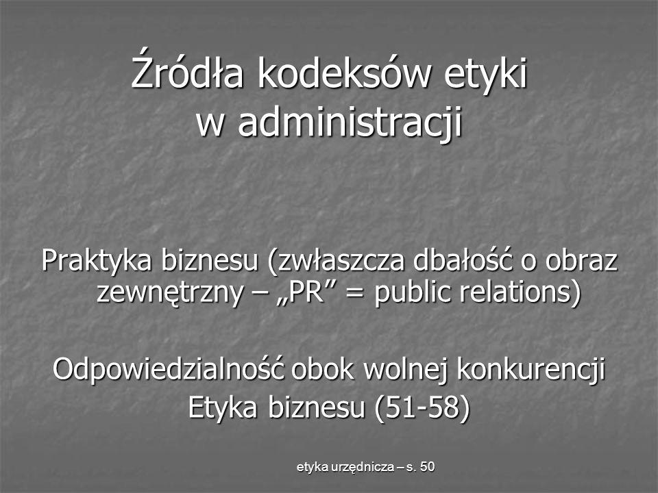 etyka urzędnicza – s. 50 Źródła kodeksów etyki w administracji Praktyka biznesu (zwłaszcza dbałość o obraz zewnętrzny – PR = public relations) Odpowie