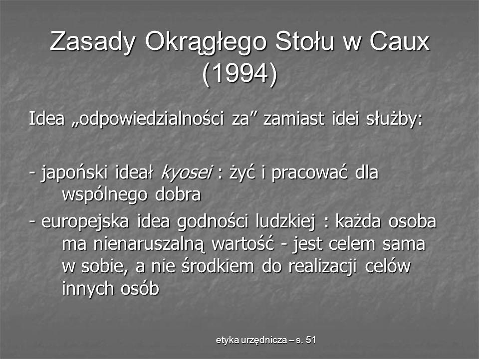 etyka urzędnicza – s. 51 Zasady Okrągłego Stołu w Caux (1994) Idea odpowiedzialności za zamiast idei służby: - japoński ideał kyosei : żyć i pracować