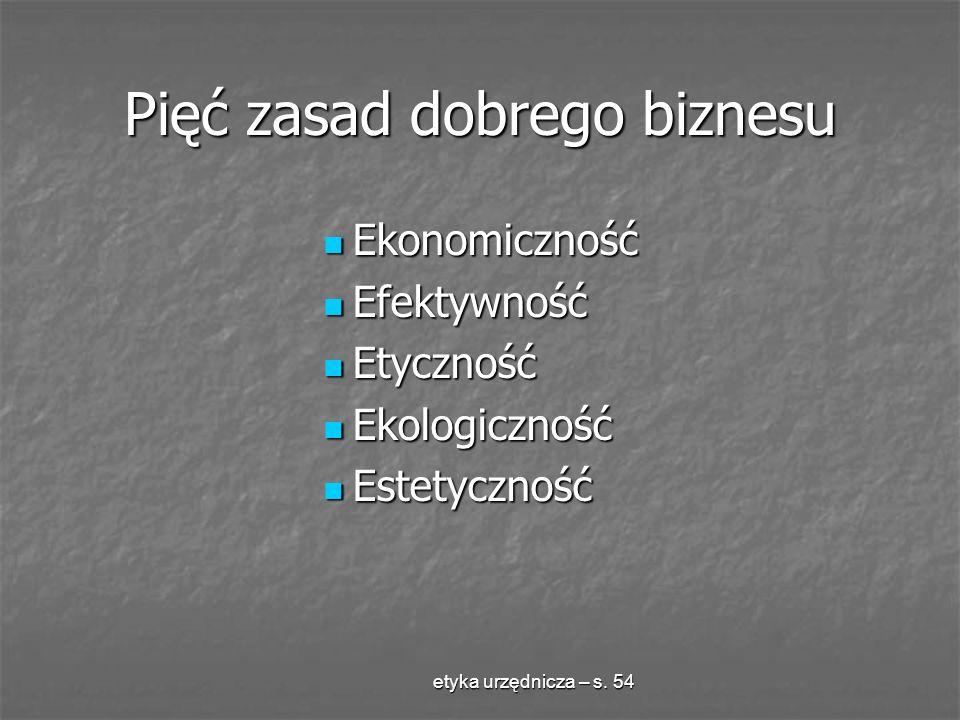etyka urzędnicza – s. 54 Pięć zasad dobrego biznesu Ekonomiczność Ekonomiczność Efektywność Efektywność Etyczność Etyczność Ekologiczność Ekologicznoś