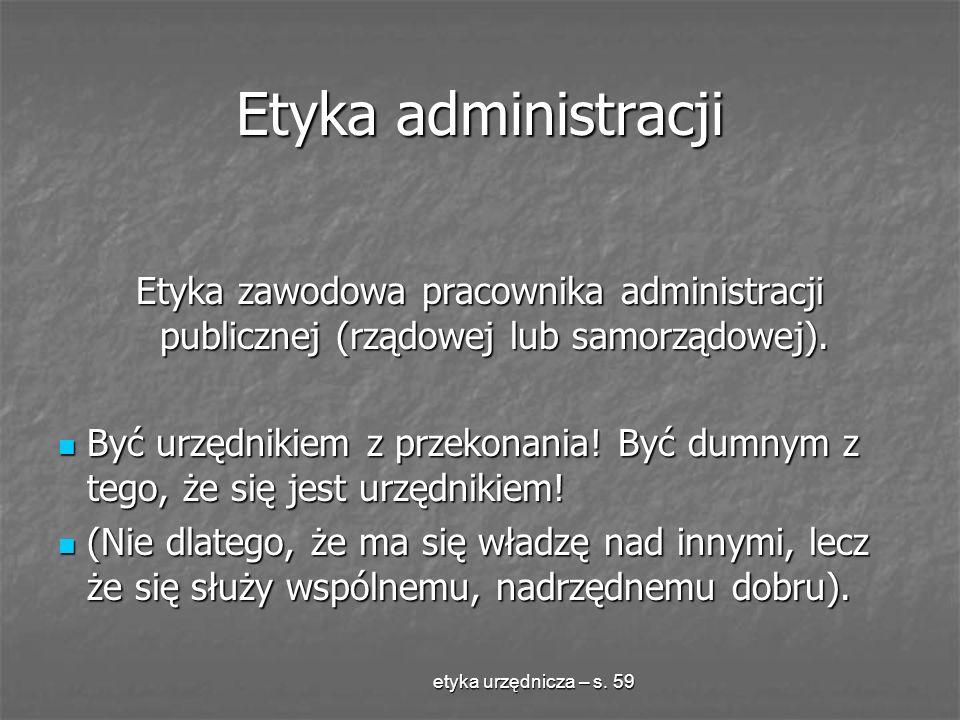 etyka urzędnicza – s. 59 Etyka administracji Etyka zawodowa pracownika administracji publicznej (rządowej lub samorządowej). Być urzędnikiem z przekon