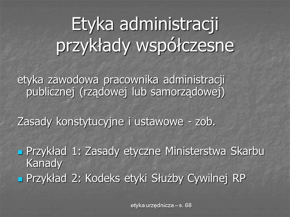 etyka urzędnicza – s. 68 Etyka administracji przykłady współczesne etyka zawodowa pracownika administracji publicznej (rządowej lub samorządowej) Zasa