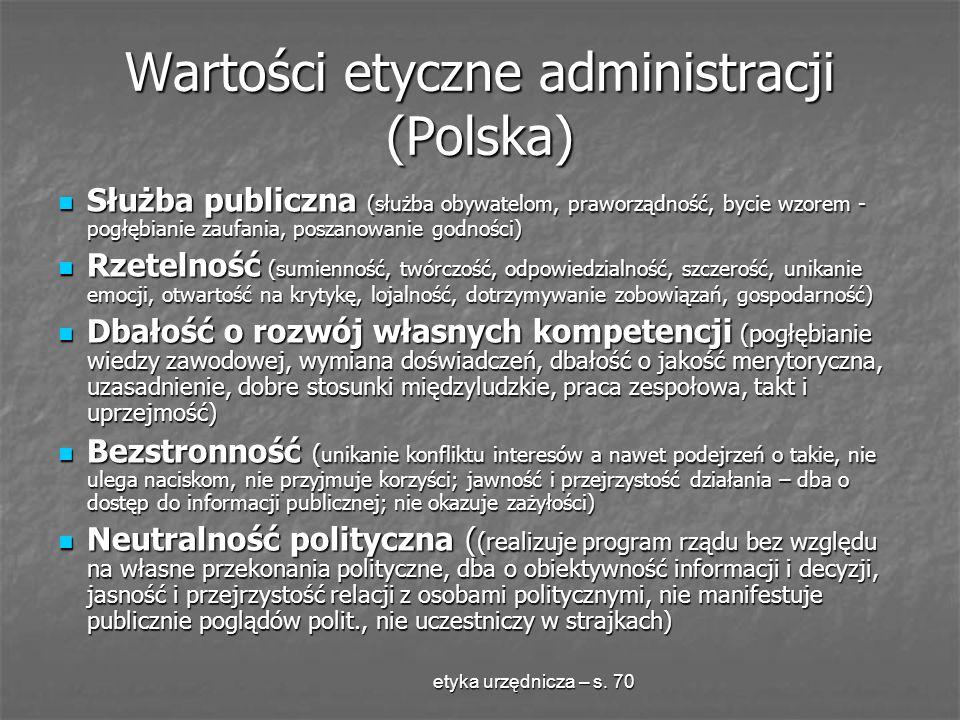 etyka urzędnicza – s. 70 Wartości etyczne administracji (Polska) Służba publiczna (służba obywatelom, praworządność, bycie wzorem - pogłębianie zaufan