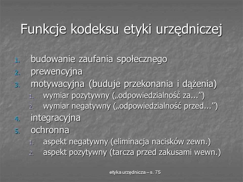 etyka urzędnicza – s. 75 Funkcje kodeksu etyki urzędniczej 1. budowanie zaufania społecznego 2. prewencyjna 3. motywacyjna (buduje przekonania i dążen