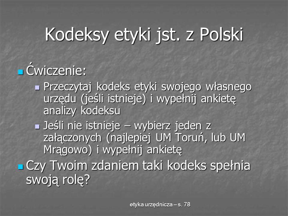 etyka urzędnicza – s. 78 Kodeksy etyki jst. z Polski Ćwiczenie: Ćwiczenie: Przeczytaj kodeks etyki swojego własnego urzędu (jeśli istnieje) i wypełnij