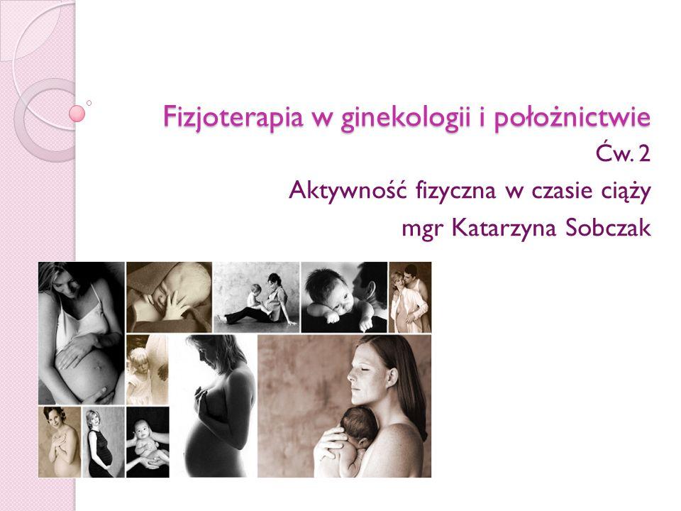 Fizjoterapia w ginekologii i położnictwie Ćw. 2 Aktywność fizyczna w czasie ciąży mgr Katarzyna Sobczak