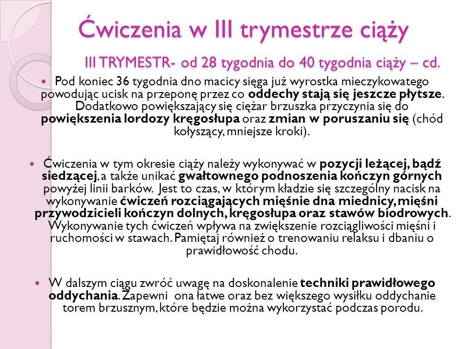 Ćwiczenia w III trymestrze ciąży III TRYMESTR- od 28 tygodnia do 40 tygodnia ciąży – cd. Pod koniec 36 tygodnia dno macicy sięga już wyrostka mieczyko