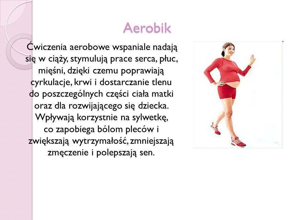 Aerobik Ćwiczenia aerobowe wspaniale nadają się w ciąży, stymulują prace serca, płuc, mięśni, dzięki czemu poprawiają cyrkulacje, krwi i dostarczanie