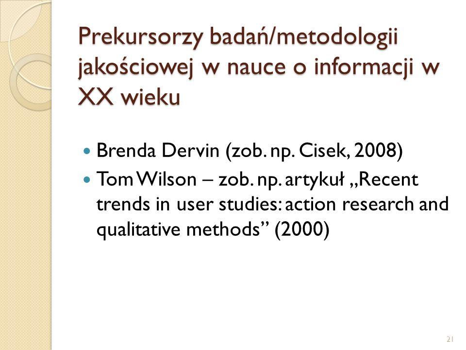 Prekursorzy badań/metodologii jakościowej w nauce o informacji w XX wieku Brenda Dervin (zob. np. Cisek, 2008) Tom Wilson – zob. np. artykuł Recent tr