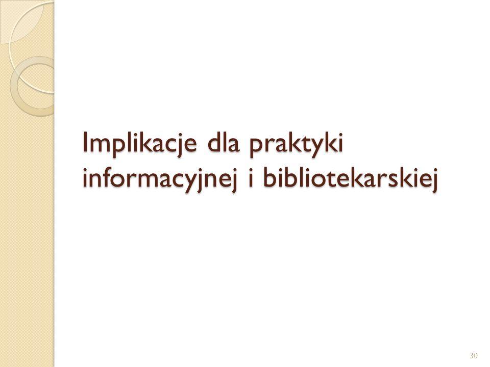 Implikacje dla praktyki informacyjnej i bibliotekarskiej 30