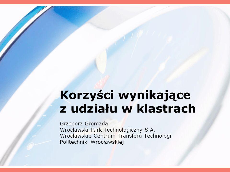 Korzyści wynikające z udziału w klastrach Grzegorz Gromada Wrocławski Park Technologiczny S.A. Wrocławskie Centrum Transferu Technologii Politechniki