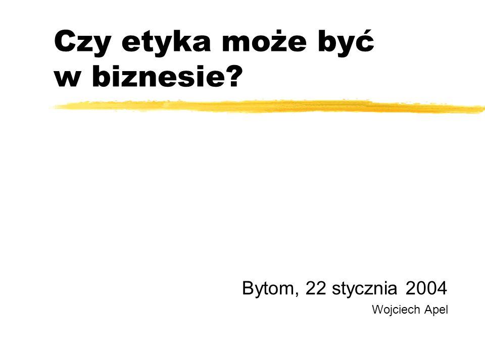 Czy etyka może być w biznesie? Bytom, 22 stycznia 2004 Wojciech Apel