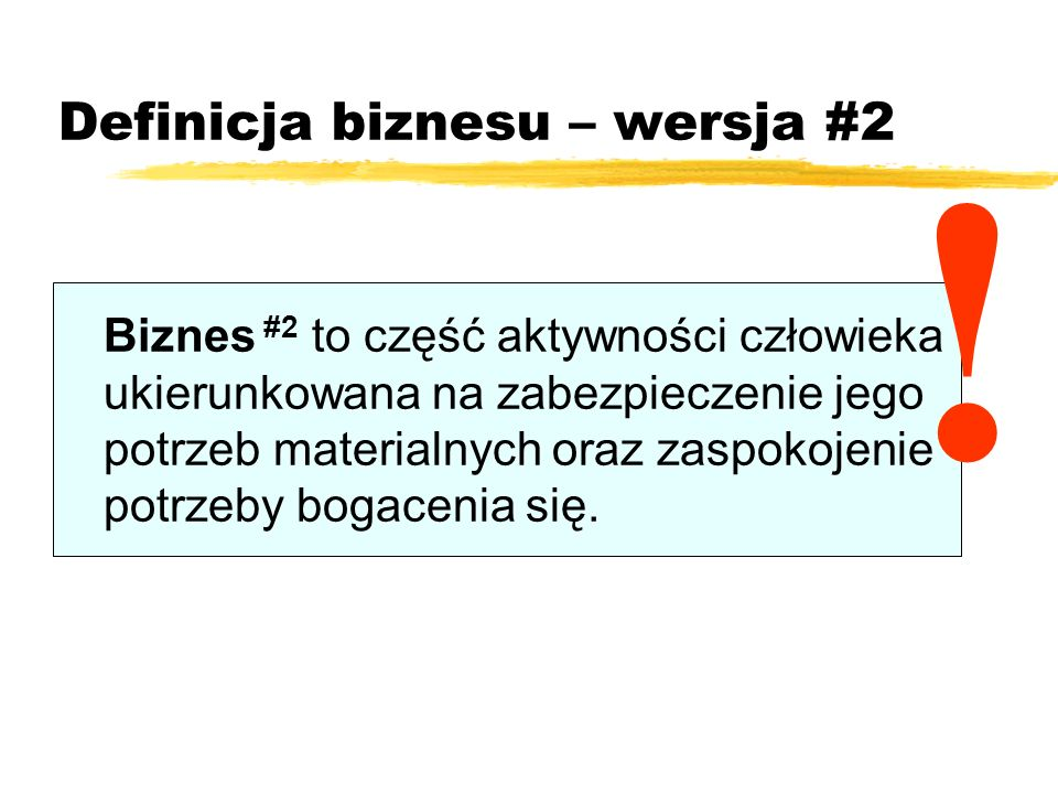 Definicja biznesu – wersja #2 Biznes #2 to część aktywności człowieka ukierunkowana na zabezpieczenie jego potrzeb materialnych oraz zaspokojenie potr