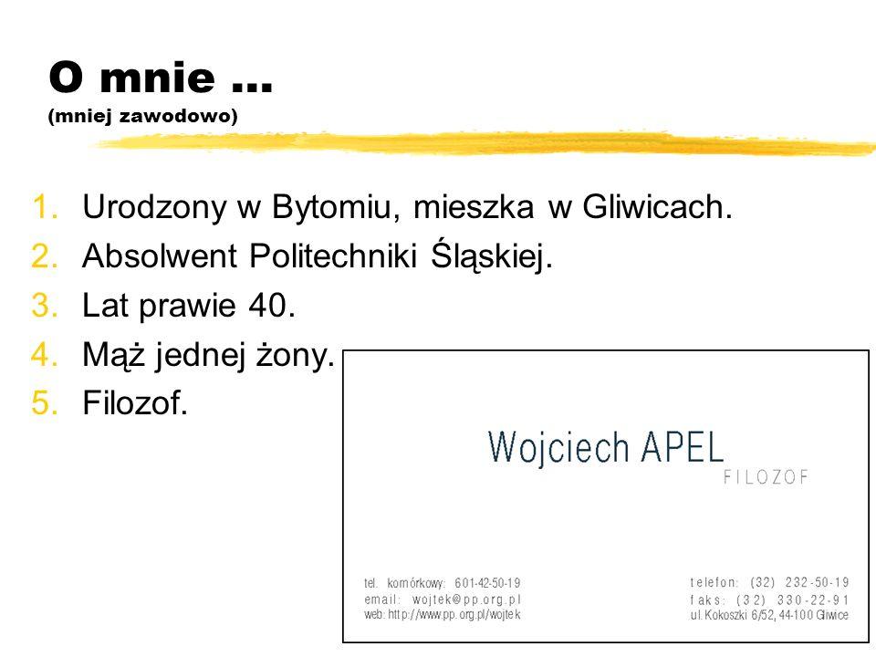 O mnie... (mniej zawodowo) 1.Urodzony w Bytomiu, mieszka w Gliwicach. 2.Absolwent Politechniki Śląskiej. 3.Lat prawie 40. 4.Mąż jednej żony. 5.Filozof