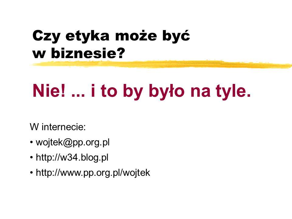 Czy etyka może być w biznesie? Nie!... i to by było na tyle. W internecie: wojtek@pp.org.pl http://w34.blog.pl http://www.pp.org.pl/wojtek