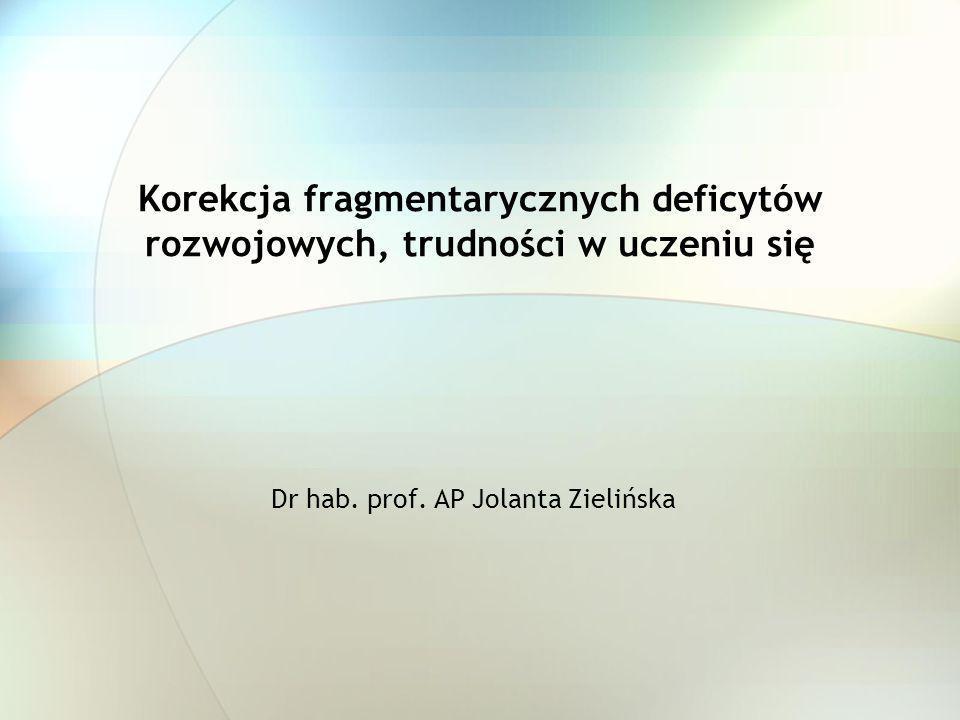 Korekcja fragmentarycznych deficytów rozwojowych, trudności w uczeniu się Dr hab. prof. AP Jolanta Zielińska
