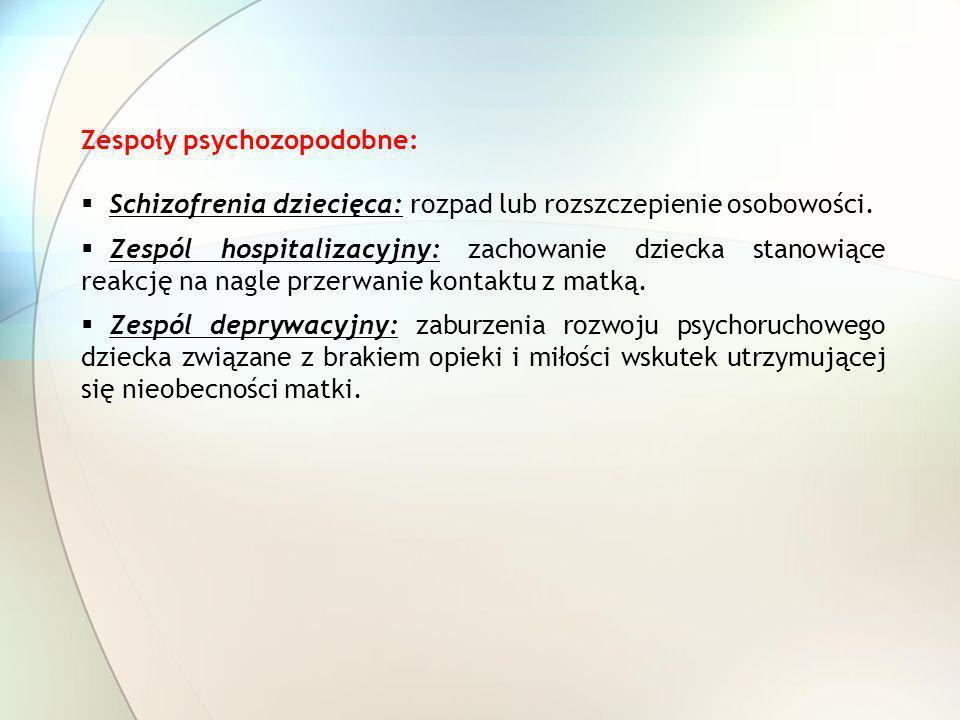 Zespoły psychozopodobne: Schizofrenia dziecięca: rozpad lub rozszczepienie osobowości. Zespól hospitalizacyjny: zachowanie dziecka stanowiące reakcję