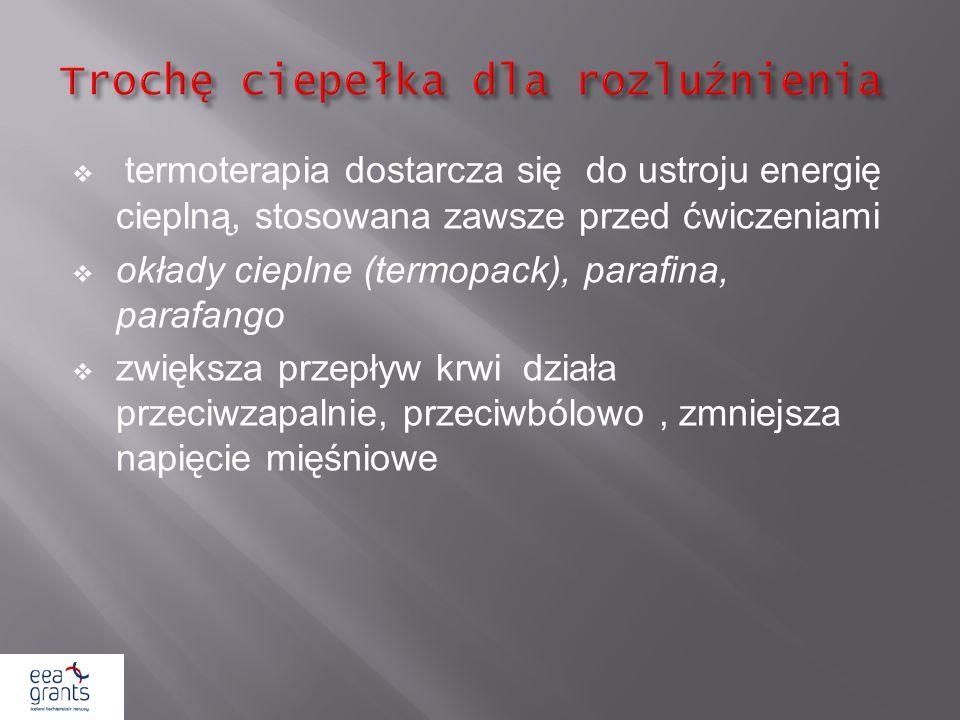 termoterapia dostarcza się do ustroju energię cieplną, stosowana zawsze przed ćwiczeniami okłady cieplne (termopack), parafina, parafango zwiększa prz