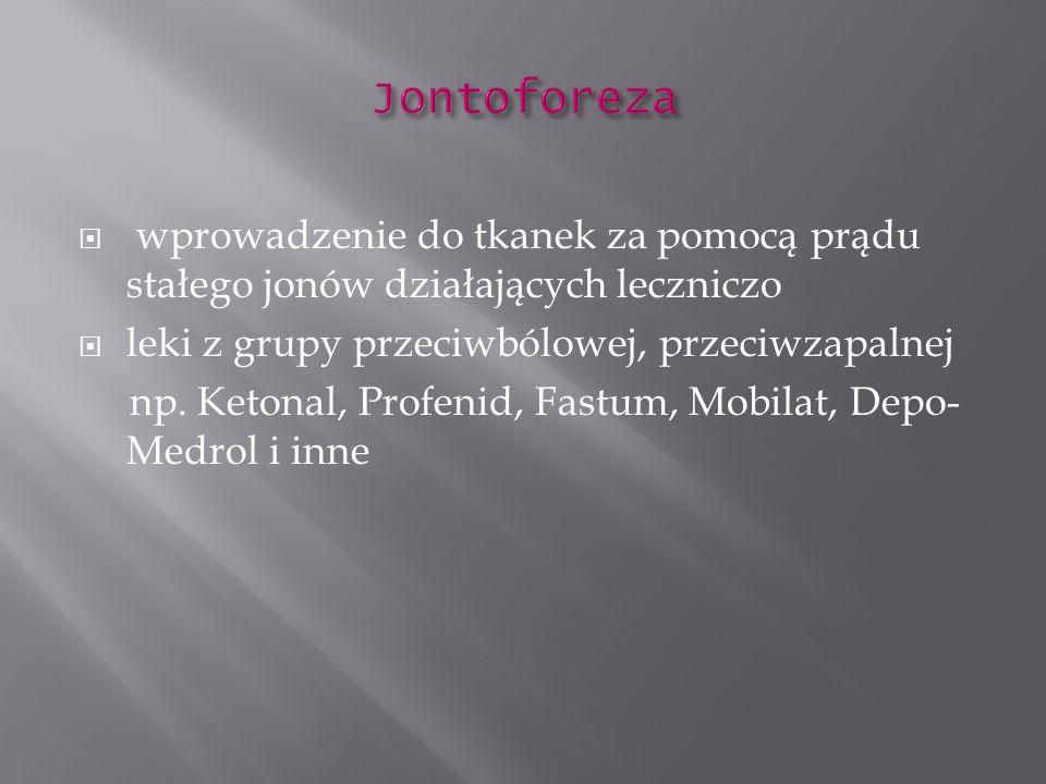 wprowadzenie do tkanek za pomocą prądu stałego jonów działających leczniczo leki z grupy przeciwbólowej, przeciwzapalnej np. Ketonal, Profenid, Fastum