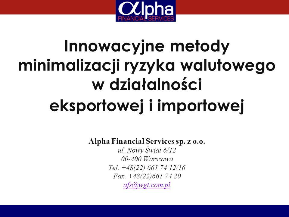 Innowacyjne metody minimalizacji ryzyka walutowego w działalności eksportowej i importowej Alpha Financial Services sp. z o.o. ul. Nowy Świat 6/12 00-