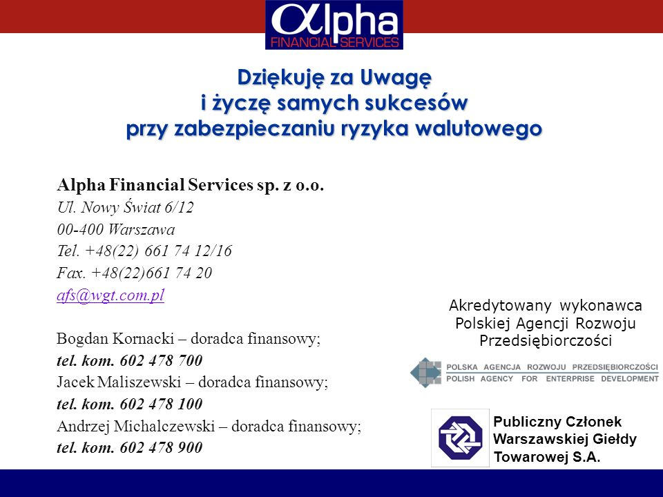 Dziękuję za Uwagę i życzę samych sukcesów przy zabezpieczaniu ryzyka walutowego Alpha Financial Services sp. z o.o. Ul. Nowy Świat 6/12 00-400 Warszaw