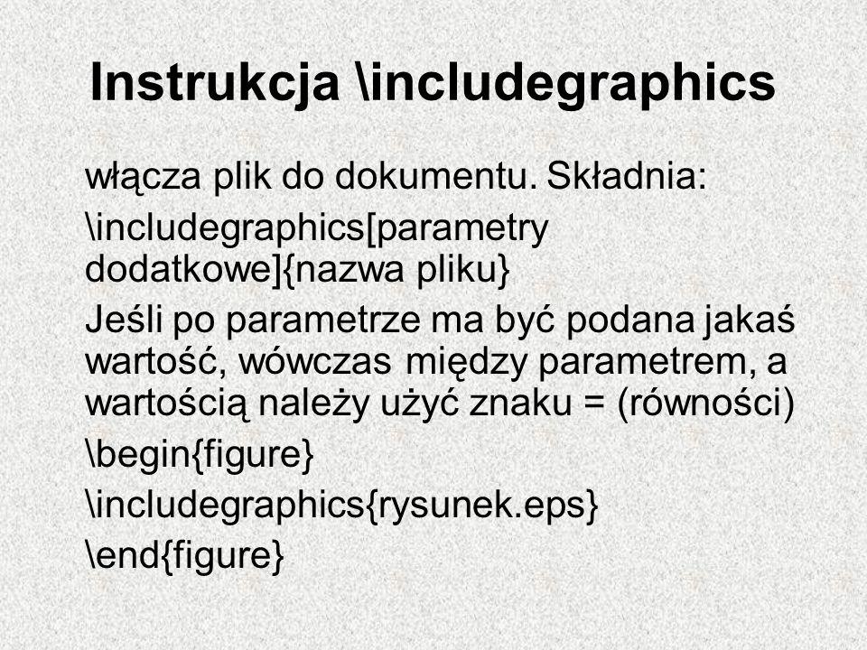 Instrukcja \includegraphics włącza plik do dokumentu. Składnia: \includegraphics[parametry dodatkowe]{nazwa pliku} Jeśli po parametrze ma być podana j