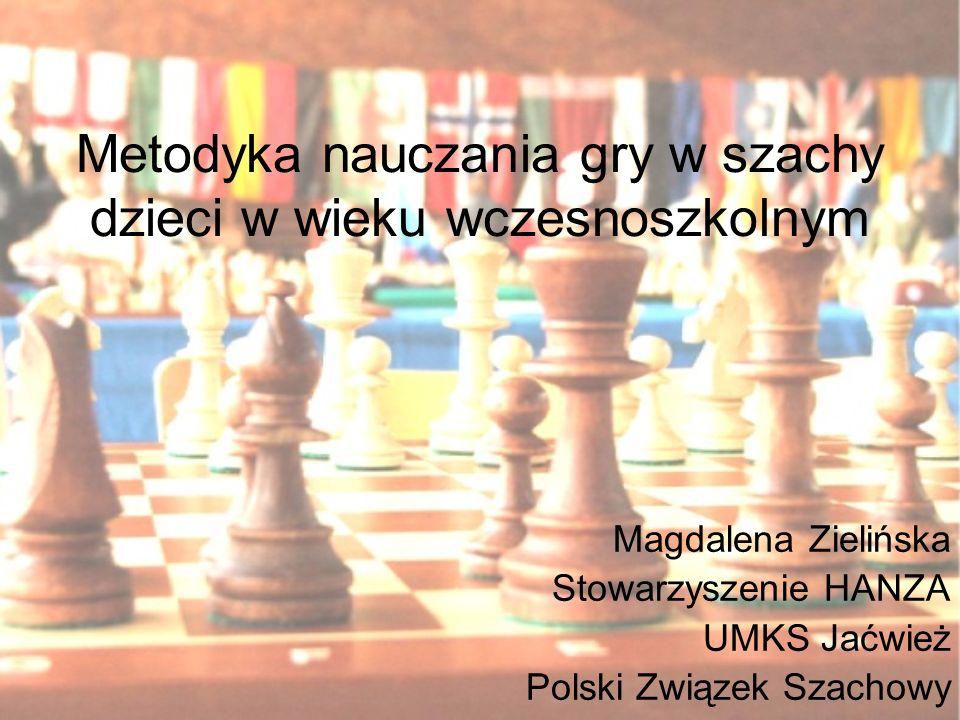 Metodyka nauczania gry w szachy dzieci w wieku wczesnoszkolnym Magdalena Zielińska Stowarzyszenie HANZA UMKS Jaćwież Polski Związek Szachowy