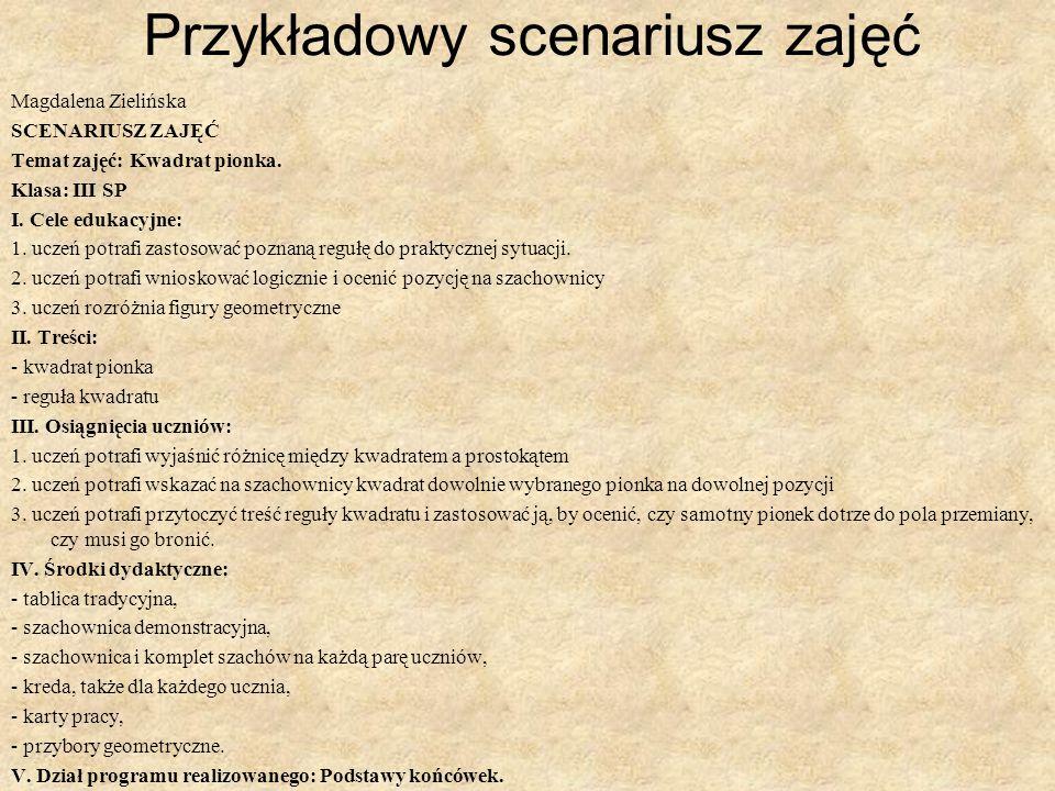 Przykładowy scenariusz zajęć Magdalena Zielińska SCENARIUSZ ZAJĘĆ Temat zajęć: Kwadrat pionka. Klasa: III SP I. Cele edukacyjne: 1. uczeń potrafi zast