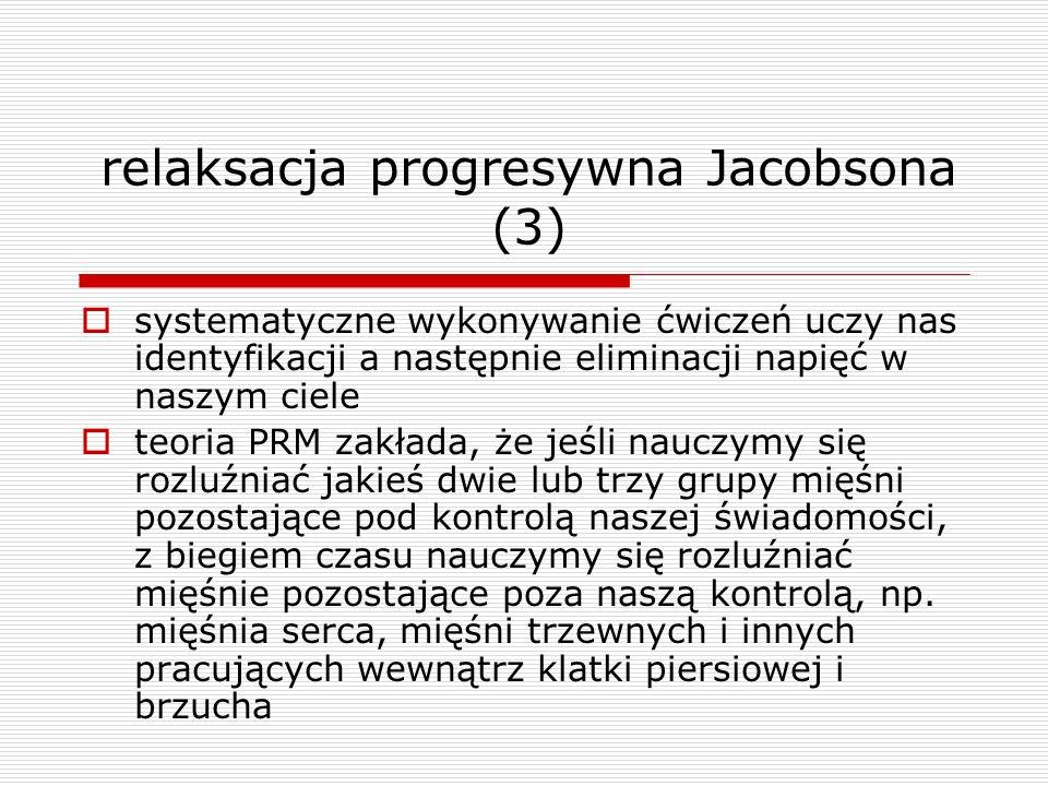 relaksacja progresywna Jacobsona (3) systematyczne wykonywanie ćwiczeń uczy nas identyfikacji a następnie eliminacji napięć w naszym ciele teoria PRM