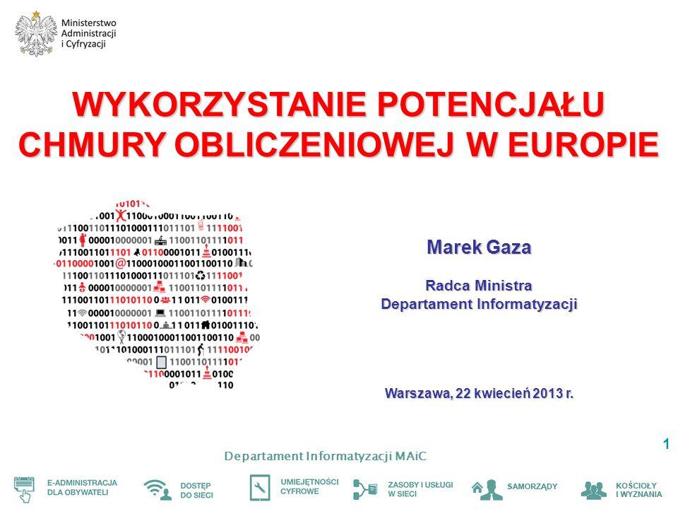 Departament Informatyzacji MAiC 1 WYKORZYSTANIE POTENCJAŁU CHMURY OBLICZENIOWEJ W EUROPIE Marek Gaza Radca Ministra Departament Informatyzacji Warszawa, 22 kwiecień 2013 r.