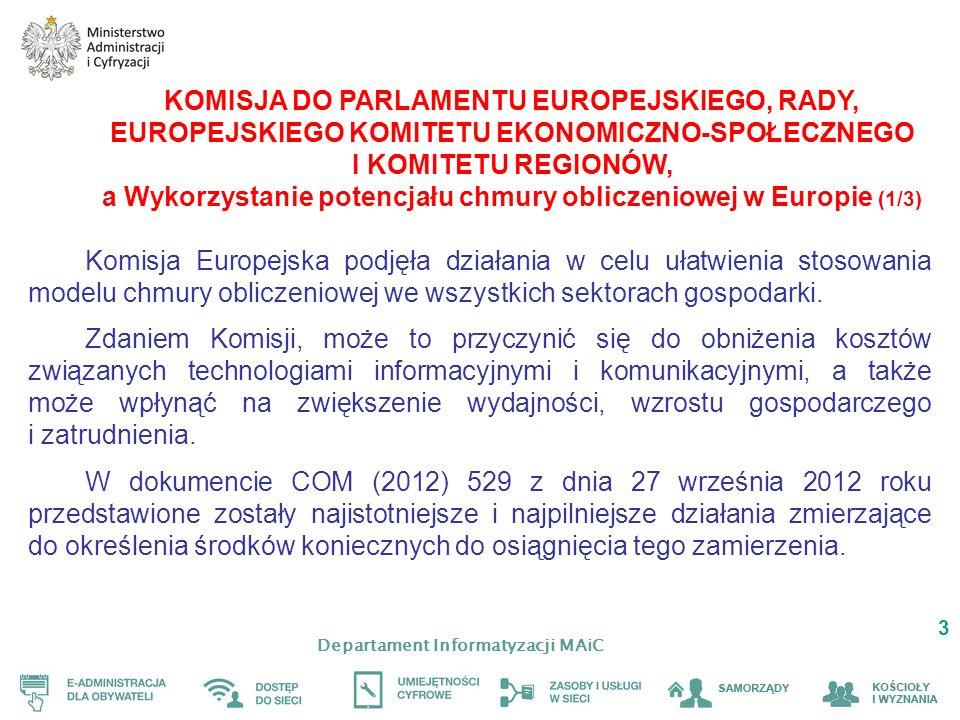 Departament Informatyzacji MAiC 3 KOMISJA DO PARLAMENTU EUROPEJSKIEGO, RADY, EUROPEJSKIEGO KOMITETU EKONOMICZNO-SPOŁECZNEGO I KOMITETU REGIONÓW, a Wykorzystanie potencjału chmury obliczeniowej w Europie (1/3) Komisja Europejska podjęła działania w celu ułatwienia stosowania modelu chmury obliczeniowej we wszystkich sektorach gospodarki.