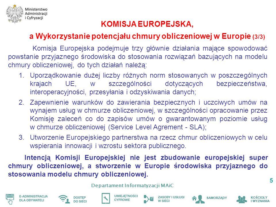 Departament Informatyzacji MAiC 5 KOMISJA EUROPEJSKA, a Wykorzystanie potencjału chmury obliczeniowej w Europie (3/3) Komisja Europejska podejmuje trzy głównie działania mające spowodować powstanie przyjaznego środowiska do stosowania rozwiązań bazujących na modelu chmury obliczeniowej, do tych działań należą: 1.Uporządkowanie dużej liczby różnych norm stosowanych w poszczególnych krajach UE, w szczególności dotyczących bezpieczeństwa, interoperacyjności, przesyłania i odzyskiwania danych; 2.Zapewnienie warunków do zawierania bezpiecznych i uczciwych umów na wynajem usług w chmurze obliczeniowej, w szczególności opracowanie przez Komisję zaleceń co do zapisów umów o gwarantowanym poziomie usług w chmurze obliczeniowej (Service Level Agrement - SLA); 3.Utworzenie Europejskiego partnerstwa na rzecz chmur obliczeniowych w celu wspierania innowacji i wzrostu sektora publicznego.