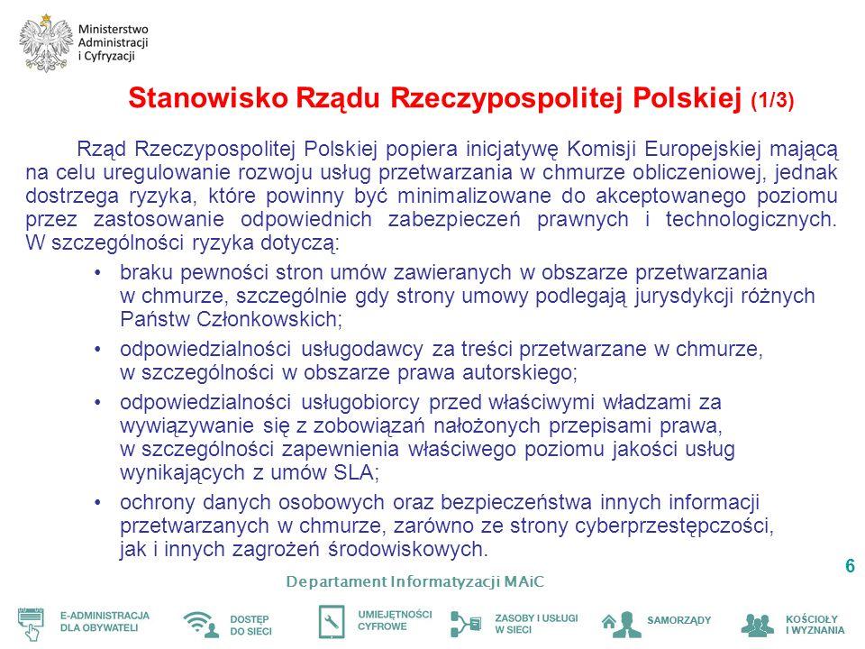 Departament Informatyzacji MAiC 6 Stanowisko Rządu Rzeczypospolitej Polskiej (1/3) Rząd Rzeczypospolitej Polskiej popiera inicjatywę Komisji Europejskiej mającą na celu uregulowanie rozwoju usług przetwarzania w chmurze obliczeniowej, jednak dostrzega ryzyka, które powinny być minimalizowane do akceptowanego poziomu przez zastosowanie odpowiednich zabezpieczeń prawnych i technologicznych.